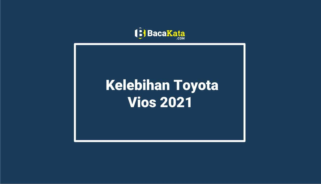 Kelebihan Toyota Vios 2021