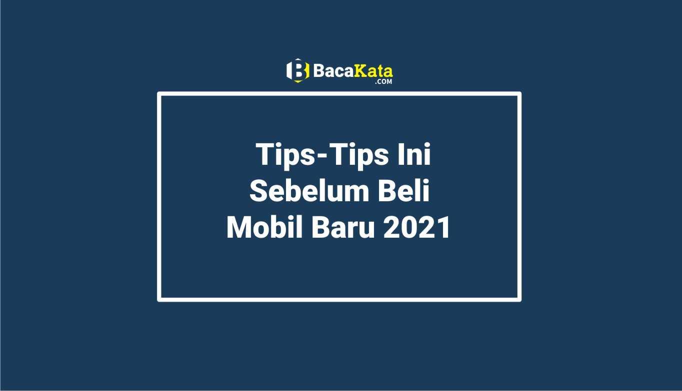 Tips-Tips Ini Sebelum Beli Mobil Baru 2021